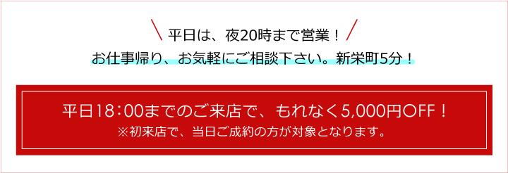 平日18:00までのご来店で、もれなく5,000円OFF! ※初来店で、当日ご成約の方が対象となります。